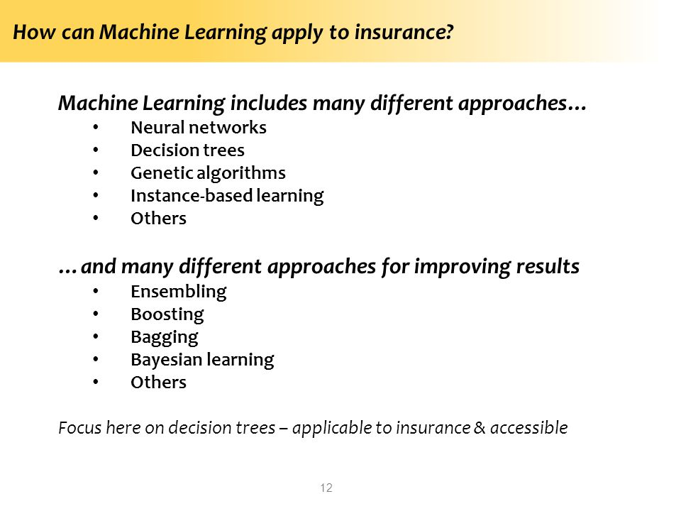 How can Machine Learning apply to insurance? Machine Learning includes many different approaches… Neural networks Decision trees Genetic algorithms In