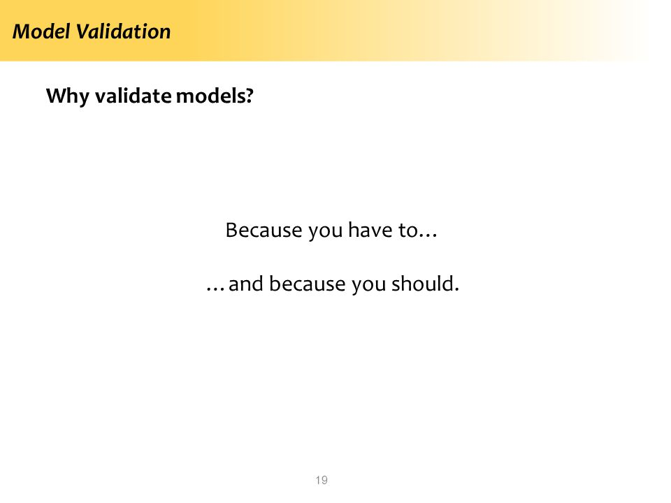Model Validation Why validate models? Because you have to… …and because you should. 19