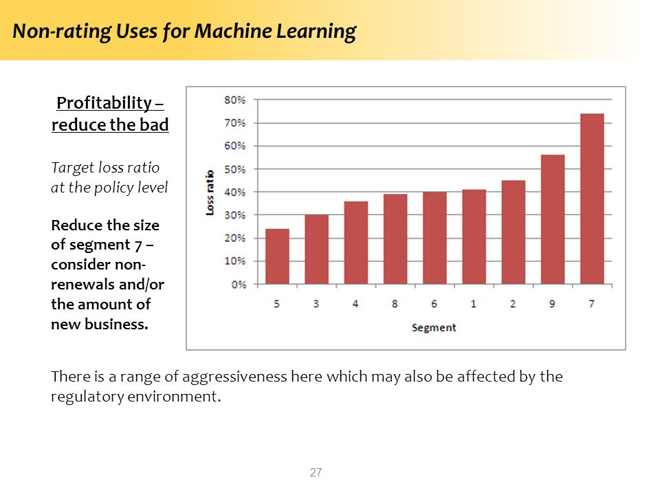 Non-rating Uses for Machine Learning 27 Profitability – reduce the bad Target loss ratio at the policy level Reduce the size of segment 7 – consider non- renewals and/or the amount of new business.