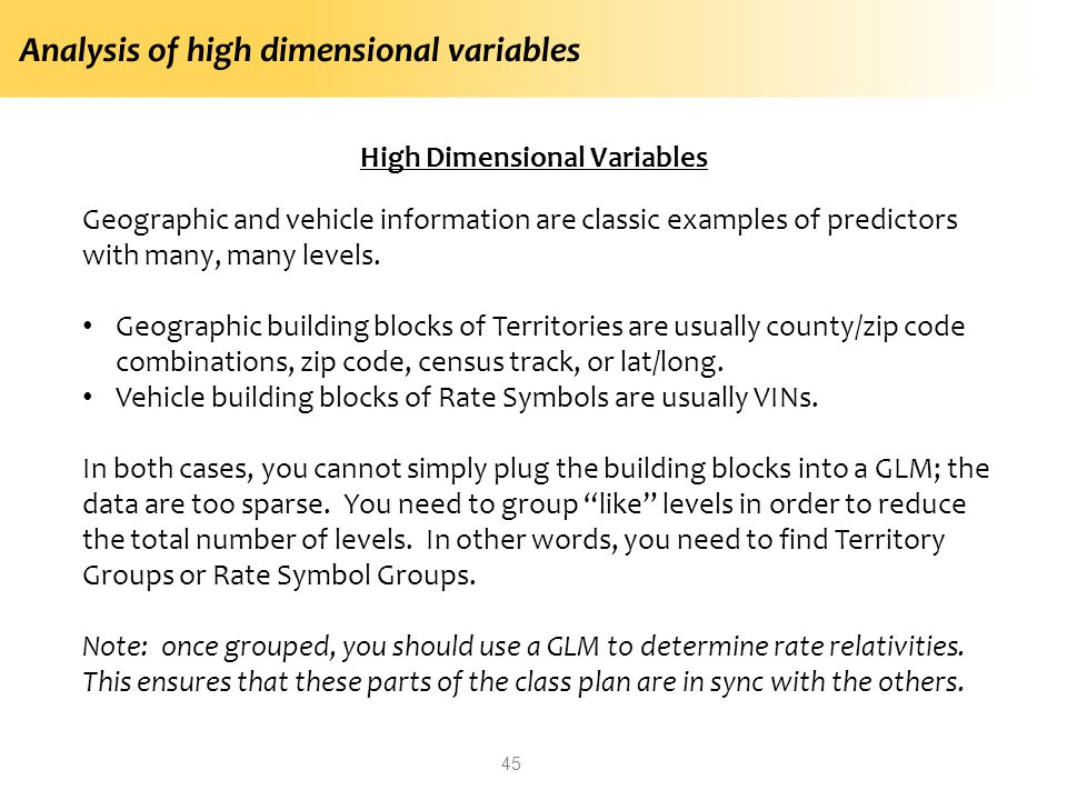 Analysis of high dimensional variables 45 High Dimensional Variables Geographic and vehicle information are classic examples of predictors with many, many levels.