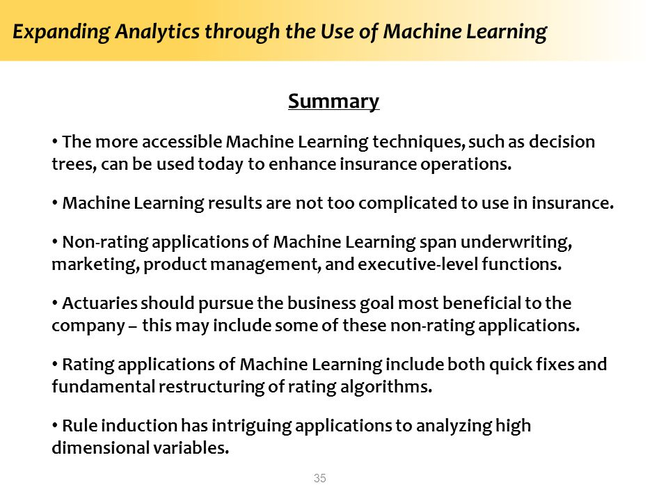 Expanding Analytics through the Use of Machine Learning 35 Summary The more accessible Machine Learning techniques, such as decision trees, can be used today to enhance insurance operations.