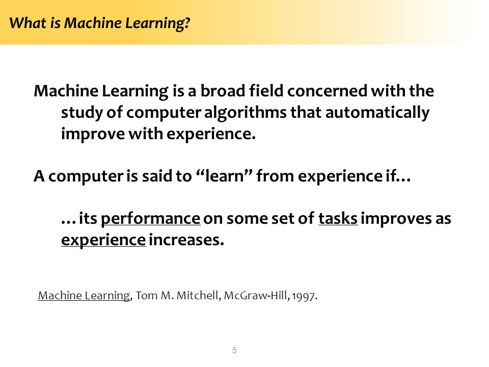 What is Machine Learning? Machine Learning is a broad field concerned with the study of computer algorithms that automatically improve with experience