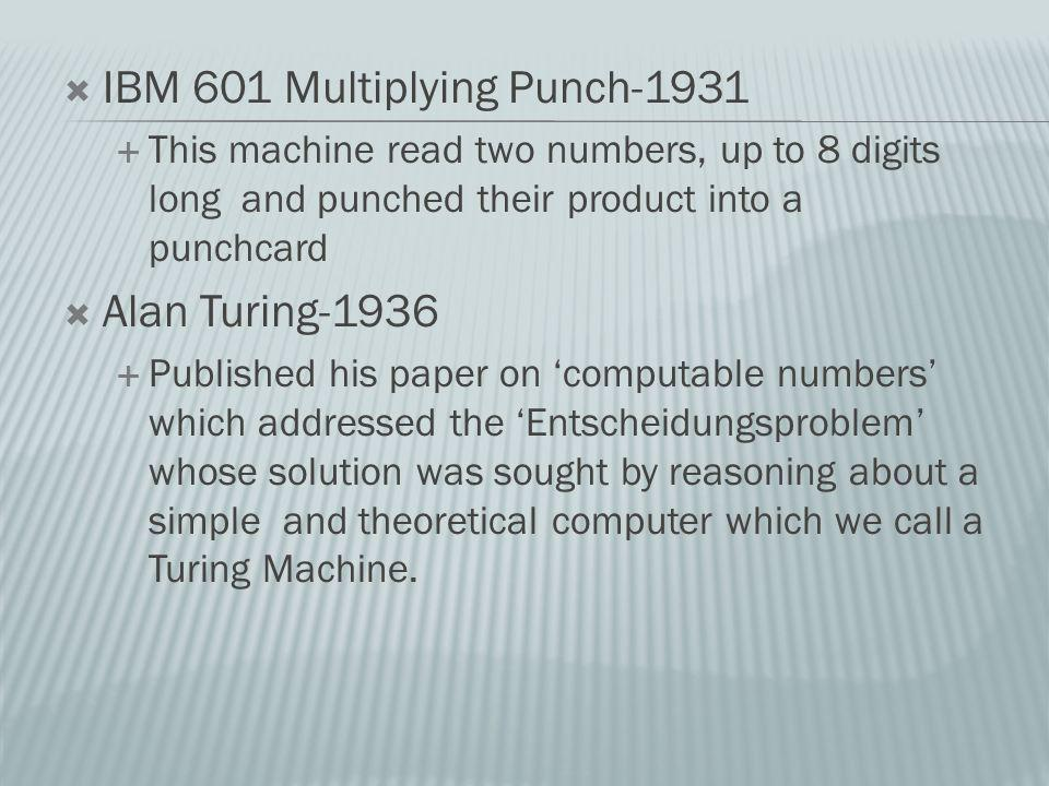 IBM 601 Multiplying Punch-1931 This machine read two numbers, up to 8 digits long and punched their product into a punchcard Alan Turing-1936 Published his paper on computable numbers which addressed the Entscheidungsproblem whose solution was sought by reasoning about a simple and theoretical computer which we call a Turing Machine.