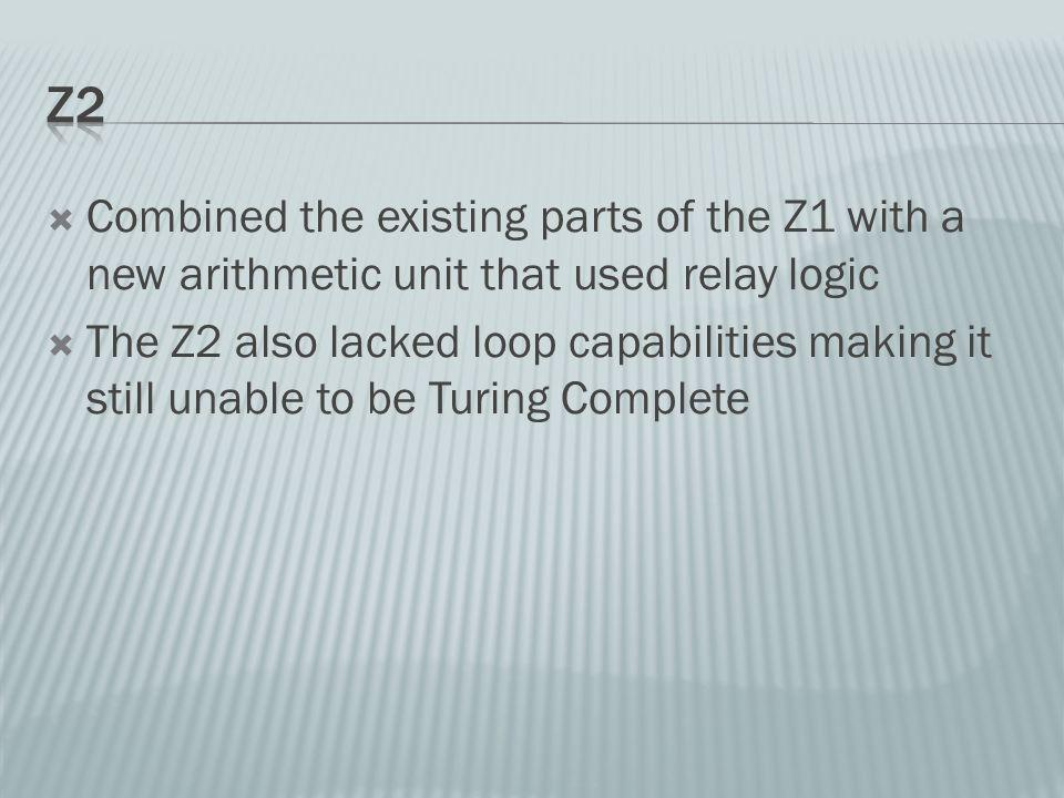 Combined the existing parts of the Z1 with a new arithmetic unit that used relay logic The Z2 also lacked loop capabilities making it still unable to be Turing Complete