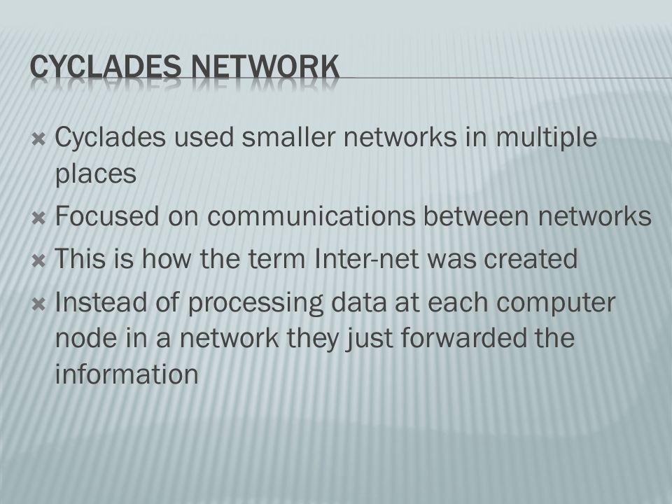 Cyclades used smaller networks in multiple places Focused on communications between networks This is how the term Inter-net was created Instead of processing data at each computer node in a network they just forwarded the information