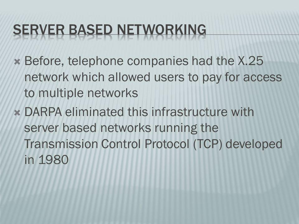 Before, telephone companies had the X.25 network which allowed users to pay for access to multiple networks DARPA eliminated this infrastructure with server based networks running the Transmission Control Protocol (TCP) developed in 1980