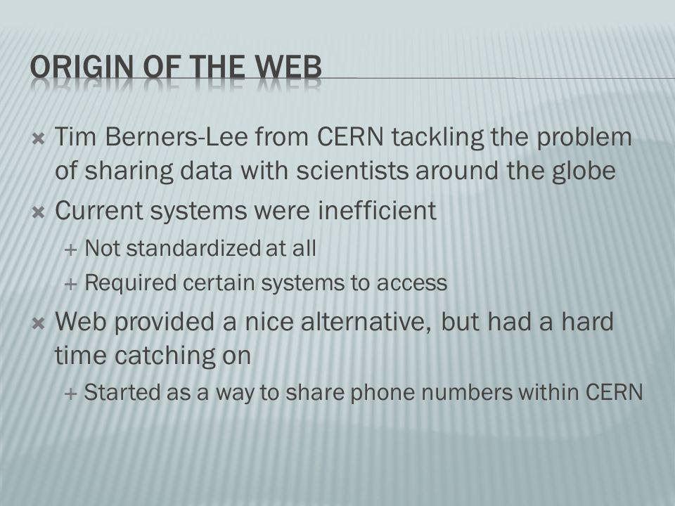 Tim Berners-Lee from CERN tackling the problem of sharing data with scientists around the globe Current systems were inefficient Not standardized at all Required certain systems to access Web provided a nice alternative, but had a hard time catching on Started as a way to share phone numbers within CERN