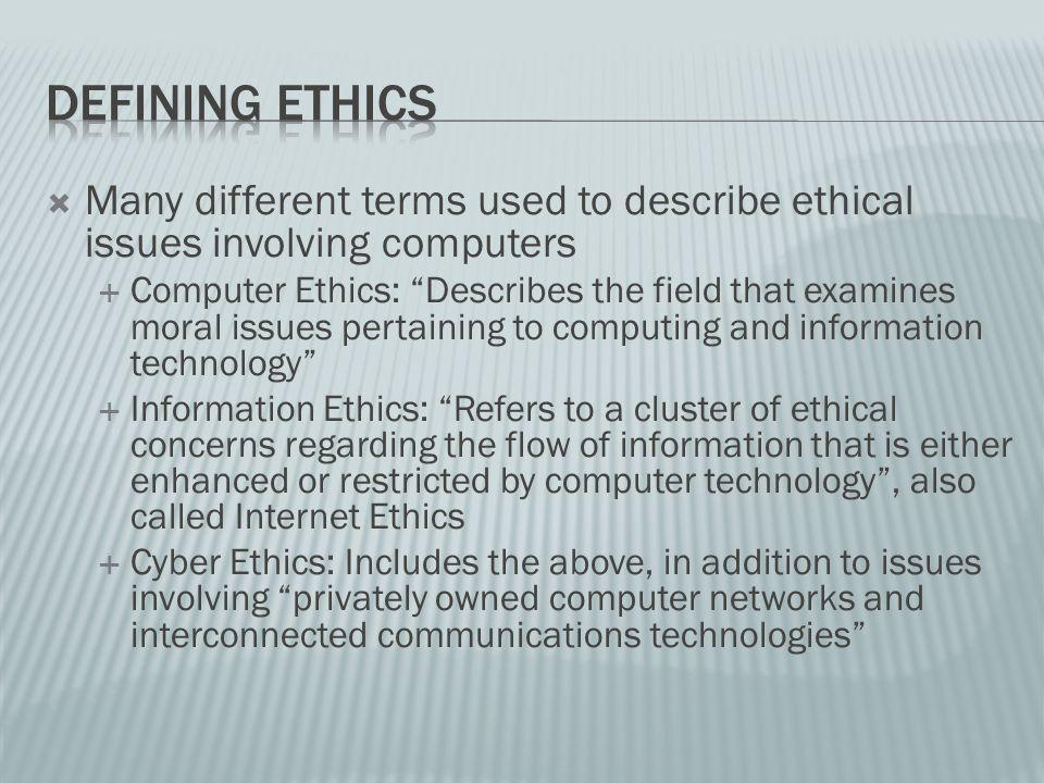 Many different terms used to describe ethical issues involving computers Computer Ethics: Describes the field that examines moral issues pertaining to computing and information technology Information Ethics: Refers to a cluster of ethical concerns regarding the flow of information that is either enhanced or restricted by computer technology, also called Internet Ethics Cyber Ethics: Includes the above, in addition to issues involving privately owned computer networks and interconnected communications technologies