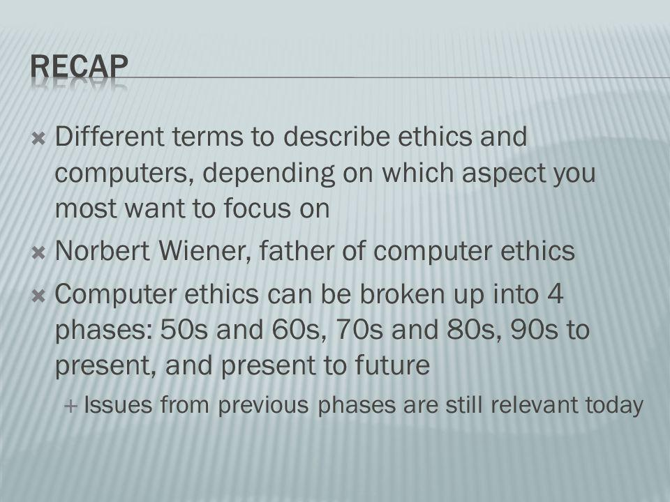 Different terms to describe ethics and computers, depending on which aspect you most want to focus on Norbert Wiener, father of computer ethics Computer ethics can be broken up into 4 phases: 50s and 60s, 70s and 80s, 90s to present, and present to future Issues from previous phases are still relevant today