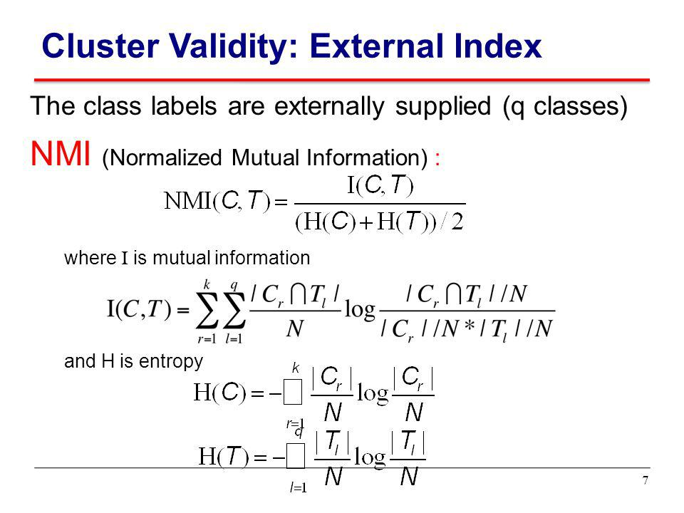 The class labels are externally supplied (q classes) NMI (Normalized Mutual Information) : where I is mutual information and H is entropy Cluster Vali