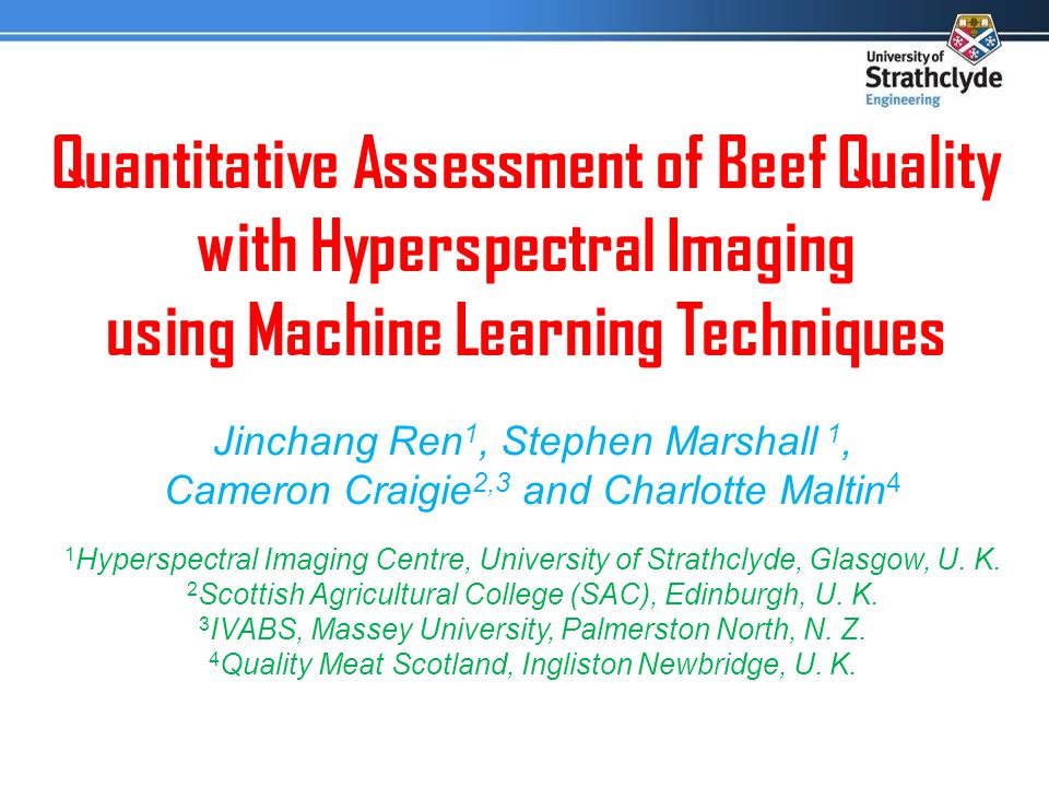 Quantitative Assessment of Beef Quality with Hyperspectral Imaging using Machine Learning Techniques Jinchang Ren 1, Stephen Marshall 1, Cameron Craigie 2,3 and Charlotte Maltin 4 1 Hyperspectral Imaging Centre, University of Strathclyde, Glasgow, U.