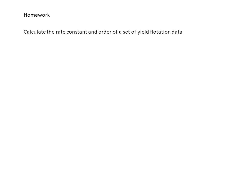Homework Calculate the rate constant and order of a set of yield flotation data