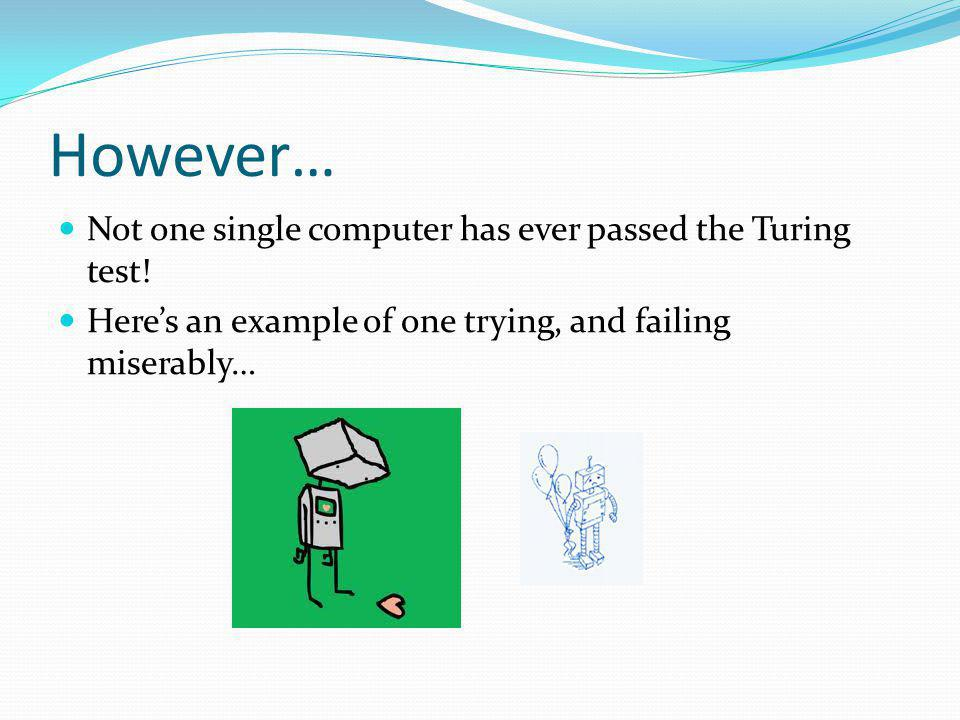 However… Not one single computer has ever passed the Turing test.