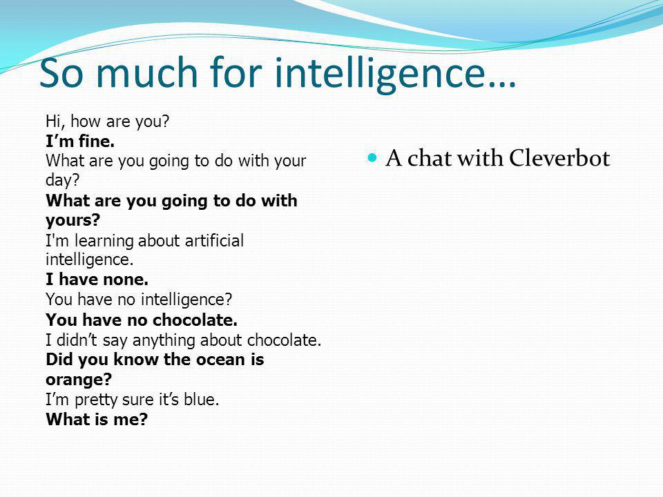 So much for intelligence… A chat with Cleverbot Hi, how are you.