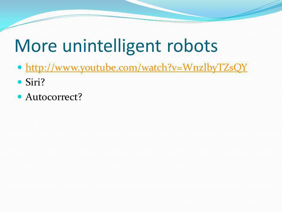 More unintelligent robots http://www.youtube.com/watch?v=WnzlbyTZsQY Siri? Autocorrect?