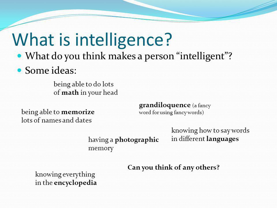 Intelligence is complicated These things make you smart, but not necessarily intelligent Intelligence is more than just book smarts A computer can solve massive equations in less than a second but it still isnt intelligent like you are Humans have many different types of intelligence; computers only really have one.