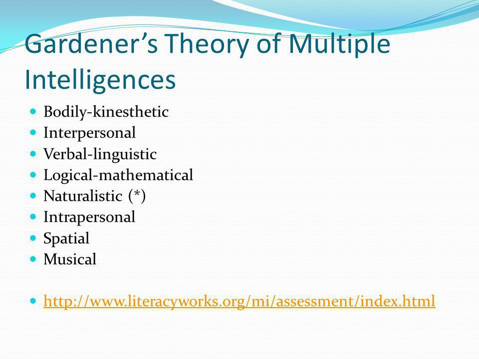 Gardeners Theory of Multiple Intelligences Bodily-kinesthetic Interpersonal Verbal-linguistic Logical-mathematical Naturalistic (*) Intrapersonal Spatial Musical http://www.literacyworks.org/mi/assessment/index.html
