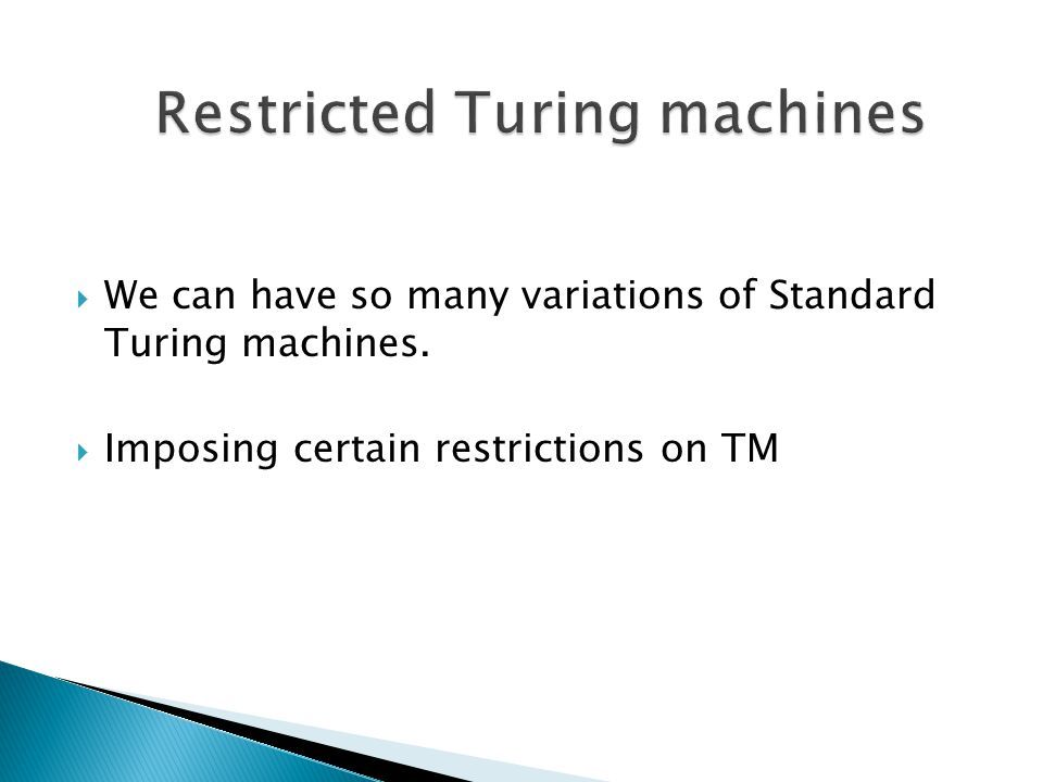 We can have so many variations of Standard Turing machines. Imposing certain restrictions on TM
