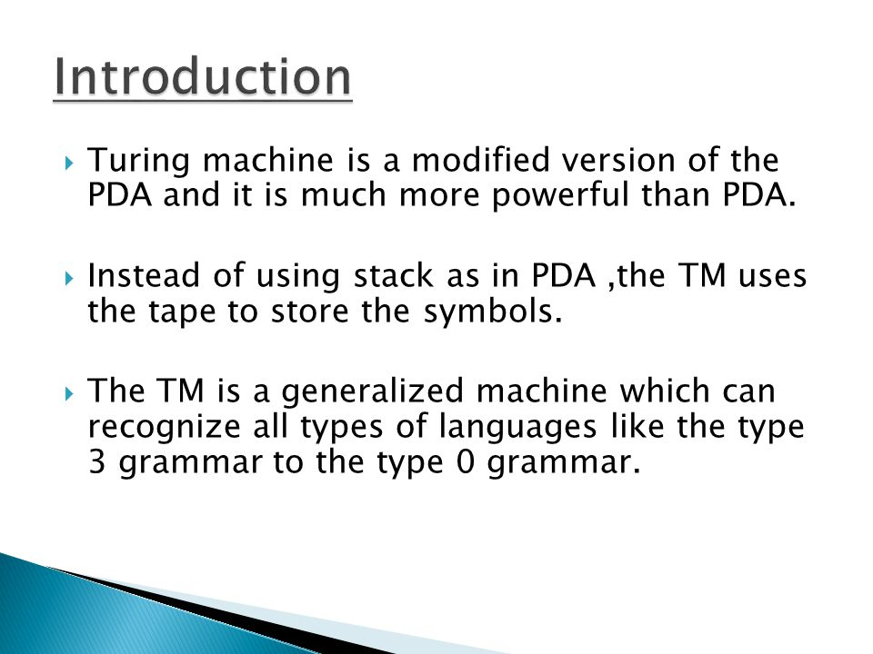 Turing machine is a modified version of the PDA and it is much more powerful than PDA. Instead of using stack as in PDA,the TM uses the tape to store