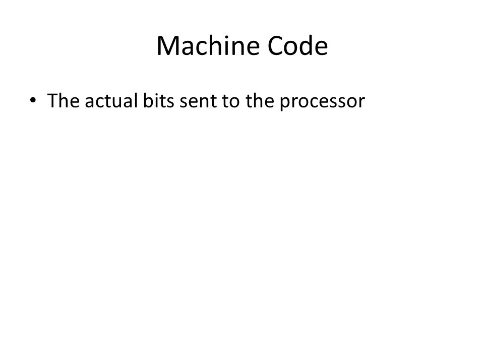Machine Code The actual bits sent to the processor