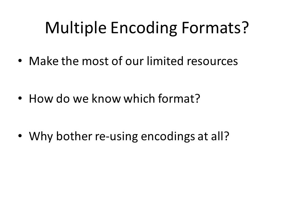 Multiple Encoding Formats. Make the most of our limited resources How do we know which format.
