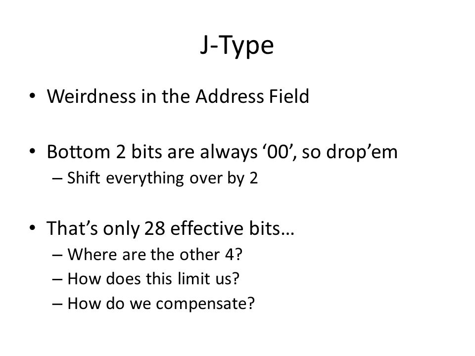 J-Type Weirdness in the Address Field Bottom 2 bits are always 00, so dropem – Shift everything over by 2 Thats only 28 effective bits… – Where are the other 4.