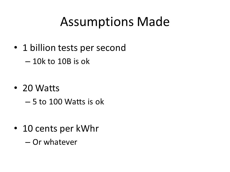 Assumptions Made 1 billion tests per second – 10k to 10B is ok 20 Watts – 5 to 100 Watts is ok 10 cents per kWhr – Or whatever