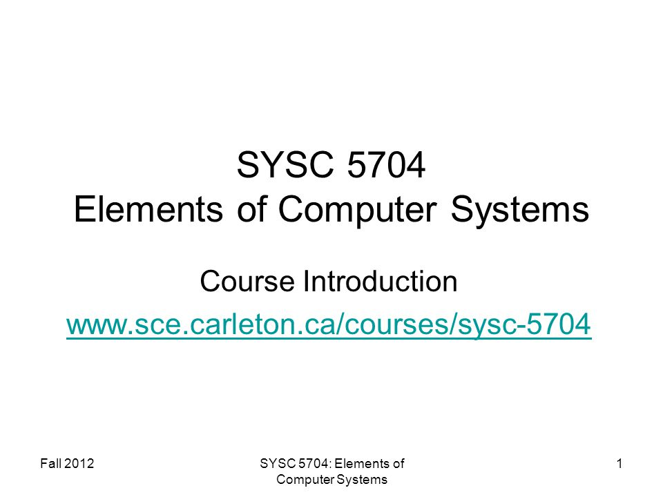 Fall 2012SYSC 5704: Elements of Computer Systems 1 SYSC 5704 Elements of Computer Systems Course Introduction www.sce.carleton.ca/courses/sysc-5704