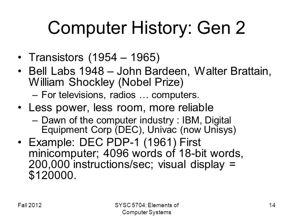 Fall 2012SYSC 5704: Elements of Computer Systems 14 Computer History: Gen 2 Transistors (1954 – 1965) Bell Labs 1948 – John Bardeen, Walter Brattain,