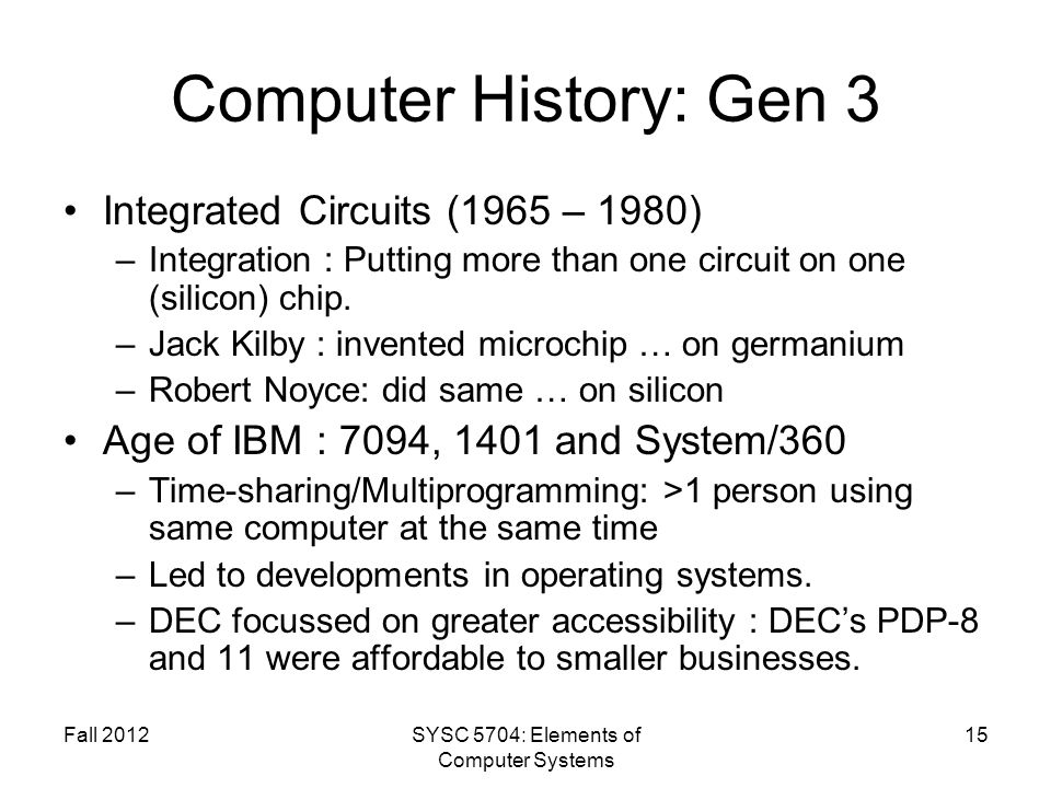 Fall 2012SYSC 5704: Elements of Computer Systems 15 Computer History: Gen 3 Integrated Circuits (1965 – 1980) –Integration : Putting more than one cir
