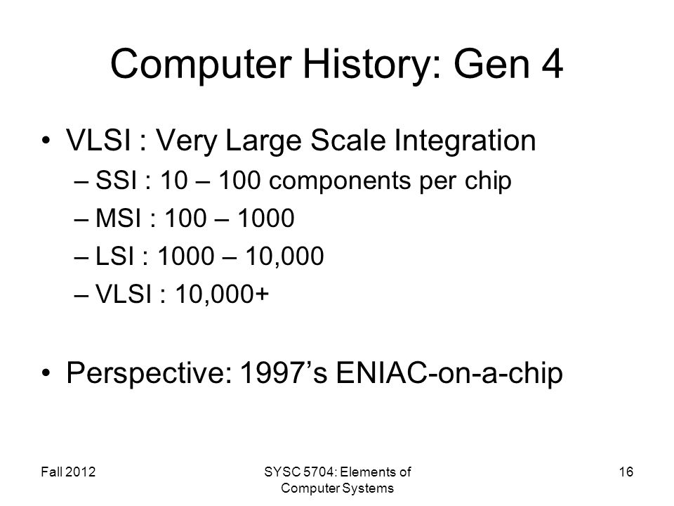 Fall 2012SYSC 5704: Elements of Computer Systems 16 Computer History: Gen 4 VLSI : Very Large Scale Integration –SSI : 10 – 100 components per chip –MSI : 100 – 1000 –LSI : 1000 – 10,000 –VLSI : 10,000+ Perspective: 1997s ENIAC-on-a-chip