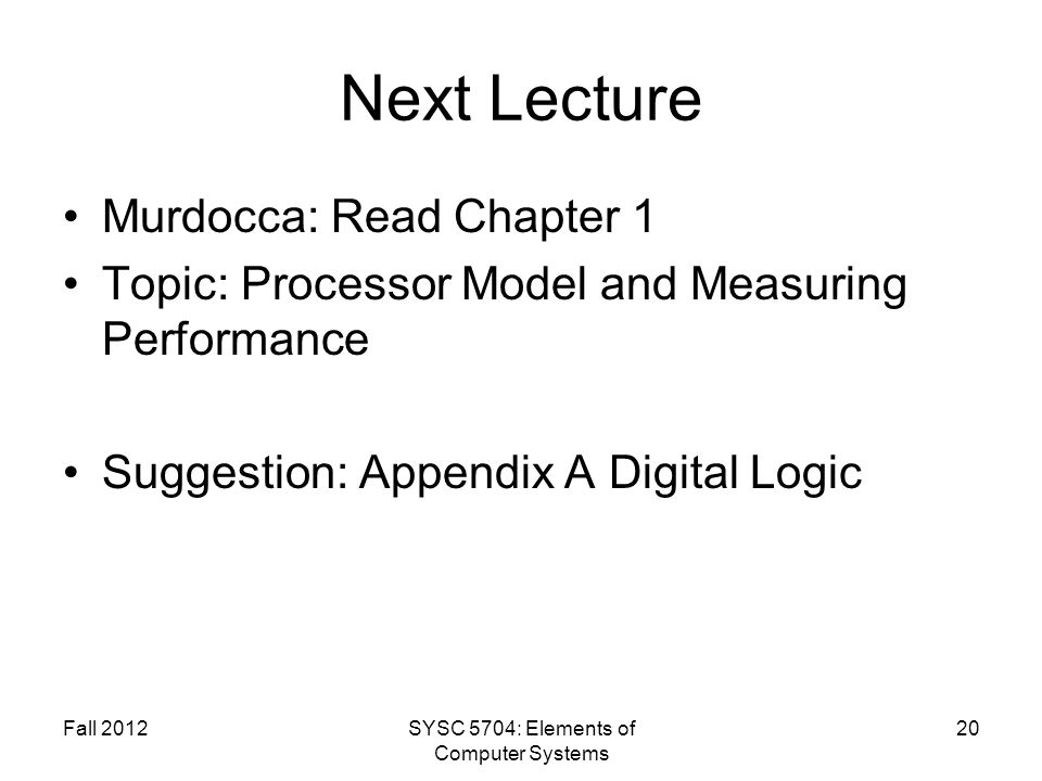 Fall 2012SYSC 5704: Elements of Computer Systems 20 Next Lecture Murdocca: Read Chapter 1 Topic: Processor Model and Measuring Performance Suggestion: Appendix A Digital Logic