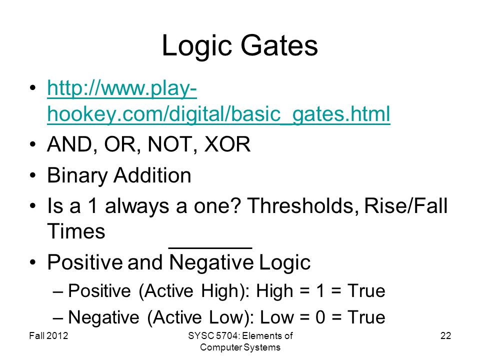 Logic Gates http://www.play- hookey.com/digital/basic_gates.htmlhttp://www.play- hookey.com/digital/basic_gates.html AND, OR, NOT, XOR Binary Addition Is a 1 always a one.