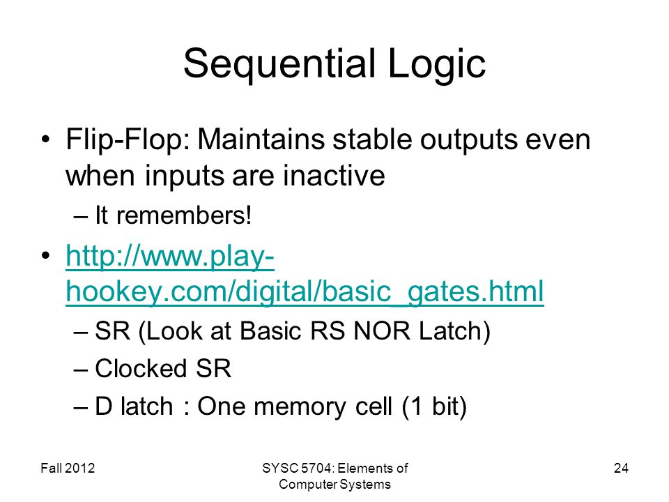 Sequential Logic Flip-Flop: Maintains stable outputs even when inputs are inactive –It remembers! http://www.play- hookey.com/digital/basic_gates.html