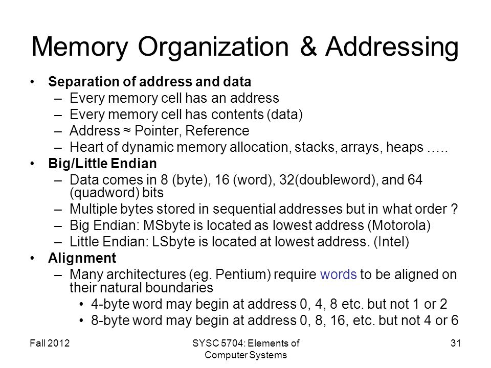 Fall 2012SYSC 5704: Elements of Computer Systems 31 Memory Organization & Addressing Separation of address and data –Every memory cell has an address –Every memory cell has contents (data) –Address Pointer, Reference –Heart of dynamic memory allocation, stacks, arrays, heaps …..
