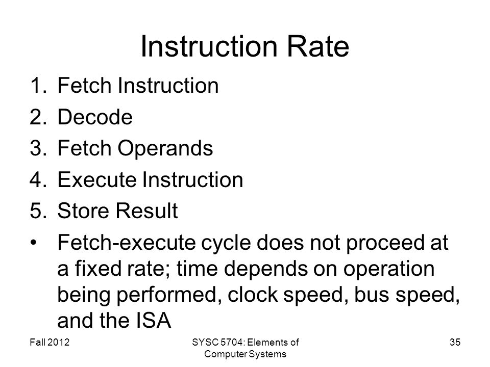 Fall 2012SYSC 5704: Elements of Computer Systems 35 Instruction Rate 1.Fetch Instruction 2.Decode 3.Fetch Operands 4.Execute Instruction 5.Store Resul
