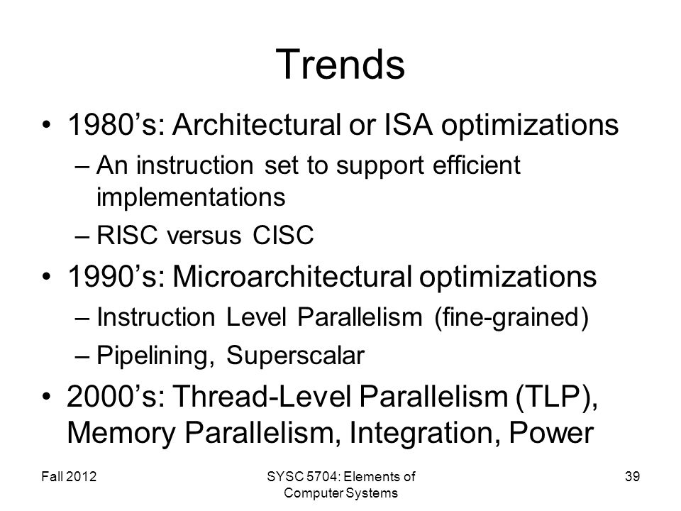 Trends 1980s: Architectural or ISA optimizations –An instruction set to support efficient implementations –RISC versus CISC 1990s: Microarchitectural optimizations –Instruction Level Parallelism (fine-grained) –Pipelining, Superscalar 2000s: Thread-Level Parallelism (TLP), Memory Parallelism, Integration, Power Fall 2012SYSC 5704: Elements of Computer Systems 39