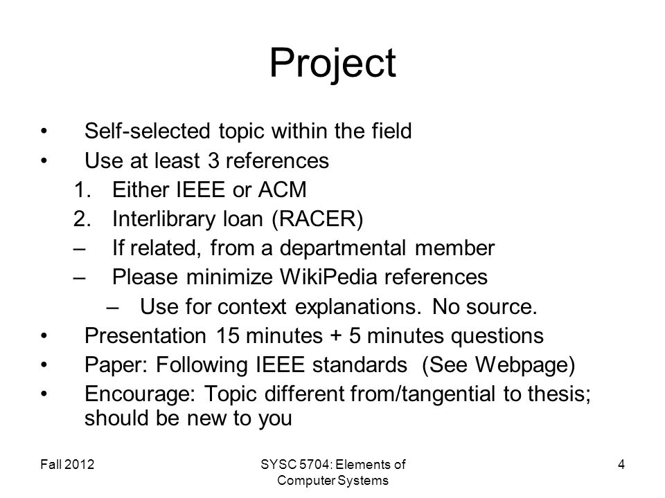Fall 2012SYSC 5704: Elements of Computer Systems 4 Project Self-selected topic within the field Use at least 3 references 1.Either IEEE or ACM 2.Interlibrary loan (RACER) –If related, from a departmental member –Please minimize WikiPedia references –Use for context explanations.