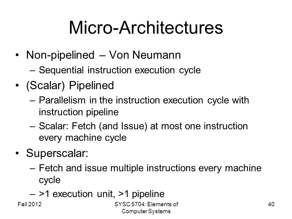 Micro-Architectures Non-pipelined – Von Neumann –Sequential instruction execution cycle (Scalar) Pipelined –Parallelism in the instruction execution cycle with instruction pipeline –Scalar: Fetch (and Issue) at most one instruction every machine cycle Superscalar: –Fetch and issue multiple instructions every machine cycle –>1 execution unit, >1 pipeline Fall 2012SYSC 5704: Elements of Computer Systems 40