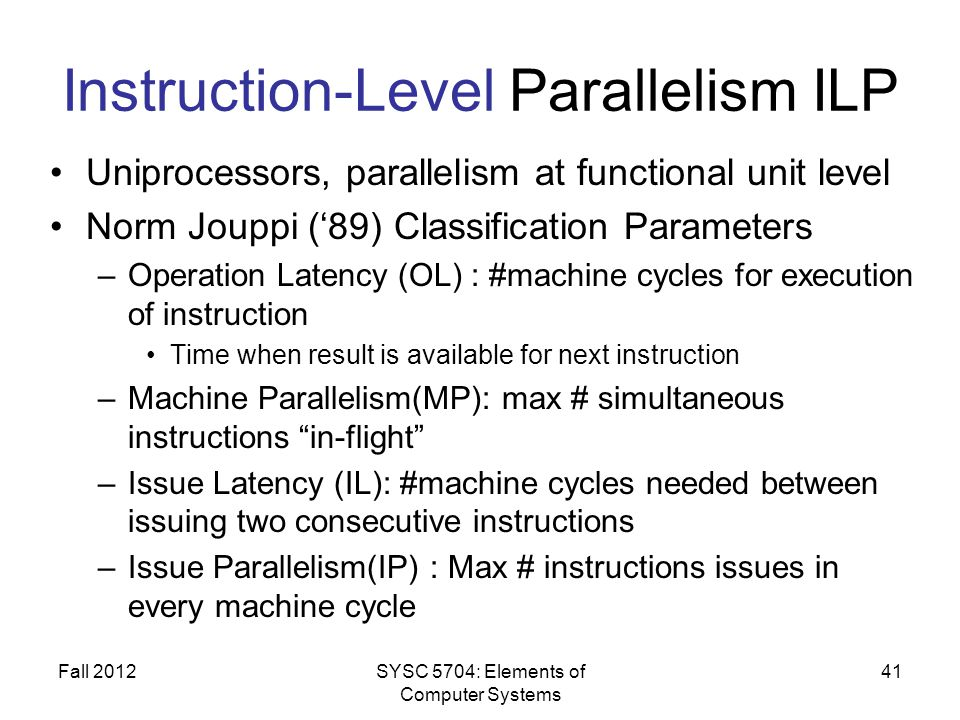 Instruction-Level Parallelism ILP Uniprocessors, parallelism at functional unit level Norm Jouppi (89) Classification Parameters –Operation Latency (O