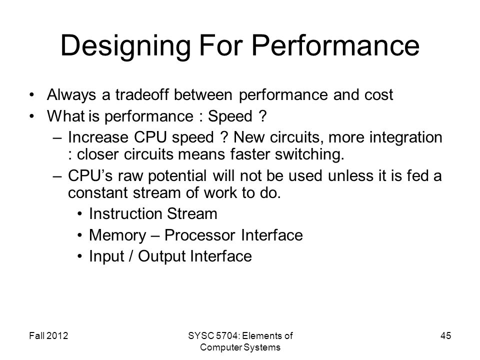 Fall 2012SYSC 5704: Elements of Computer Systems 45 Designing For Performance Always a tradeoff between performance and cost What is performance : Speed .