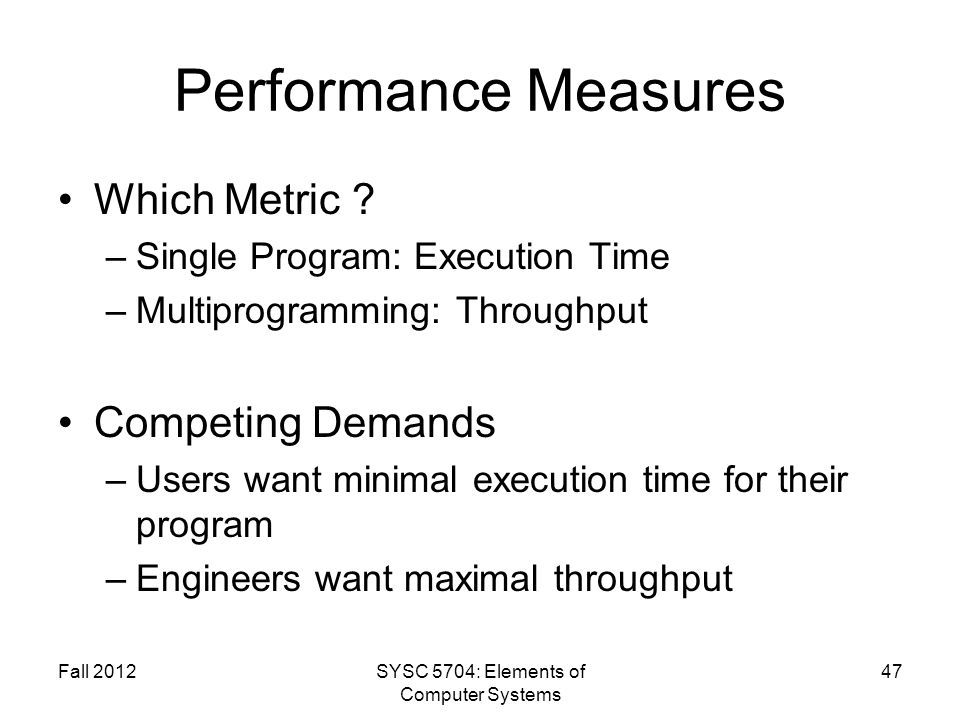 Fall 2012SYSC 5704: Elements of Computer Systems 47 Performance Measures Which Metric ? –Single Program: Execution Time –Multiprogramming: Throughput