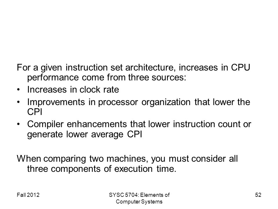 Fall 2012SYSC 5704: Elements of Computer Systems 52 For a given instruction set architecture, increases in CPU performance come from three sources: Increases in clock rate Improvements in processor organization that lower the CPI Compiler enhancements that lower instruction count or generate lower average CPI When comparing two machines, you must consider all three components of execution time.