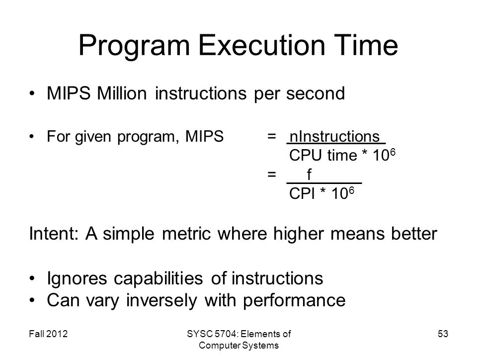 Fall 2012SYSC 5704: Elements of Computer Systems 53 Program Execution Time MIPS Million instructions per second For given program, MIPS = nInstruction