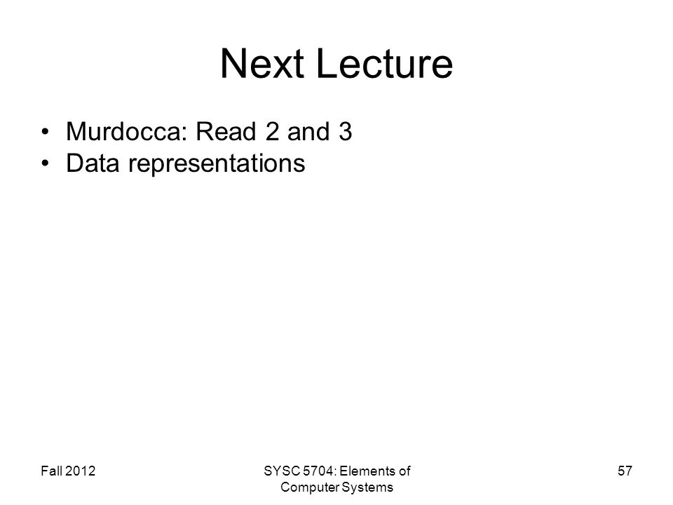 Fall 2012SYSC 5704: Elements of Computer Systems 57 Next Lecture Murdocca: Read 2 and 3 Data representations