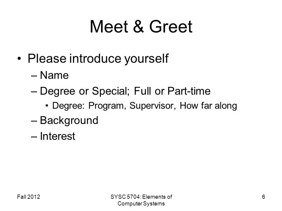 Fall 2012SYSC 5704: Elements of Computer Systems 6 Meet & Greet Please introduce yourself –Name –Degree or Special; Full or Part-time Degree: Program, Supervisor, How far along –Background –Interest