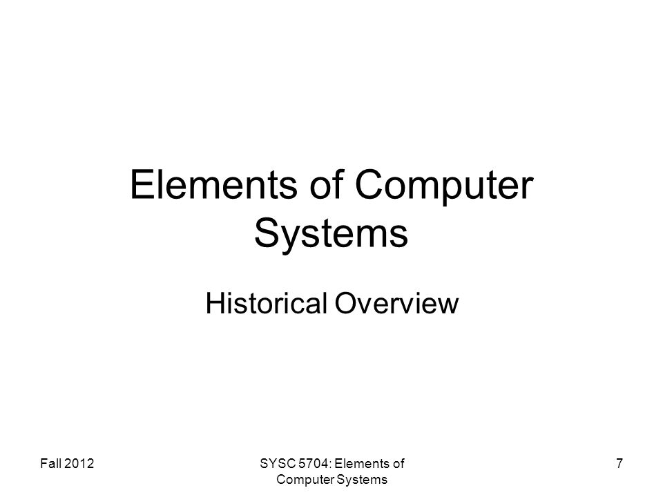Fall 2012SYSC 5704: Elements of Computer Systems 7 Elements of Computer Systems Historical Overview