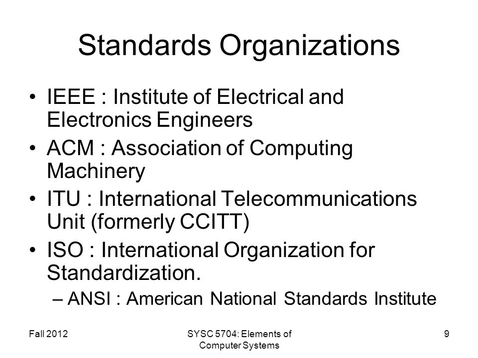 Fall 2012SYSC 5704: Elements of Computer Systems 9 Standards Organizations IEEE : Institute of Electrical and Electronics Engineers ACM : Association of Computing Machinery ITU : International Telecommunications Unit (formerly CCITT) ISO : International Organization for Standardization.