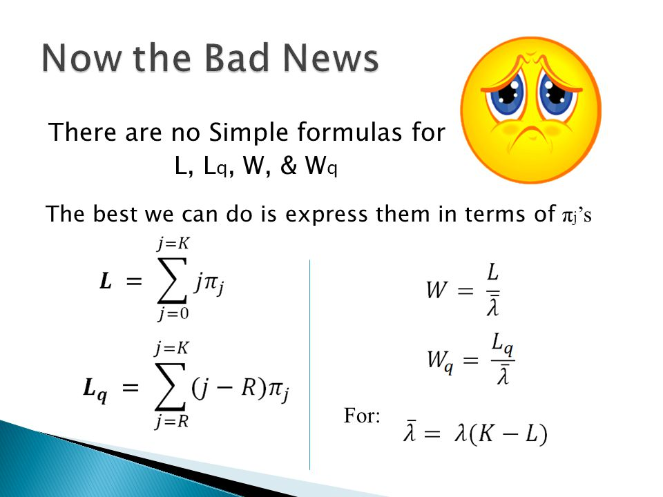 There are no Simple formulas for L, L q, W, & W q For: The best we can do is express them in terms of π j s