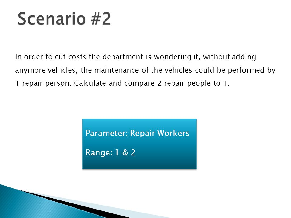 Scenario #2 In order to cut costs the department is wondering if, without adding anymore vehicles, the maintenance of the vehicles could be performed